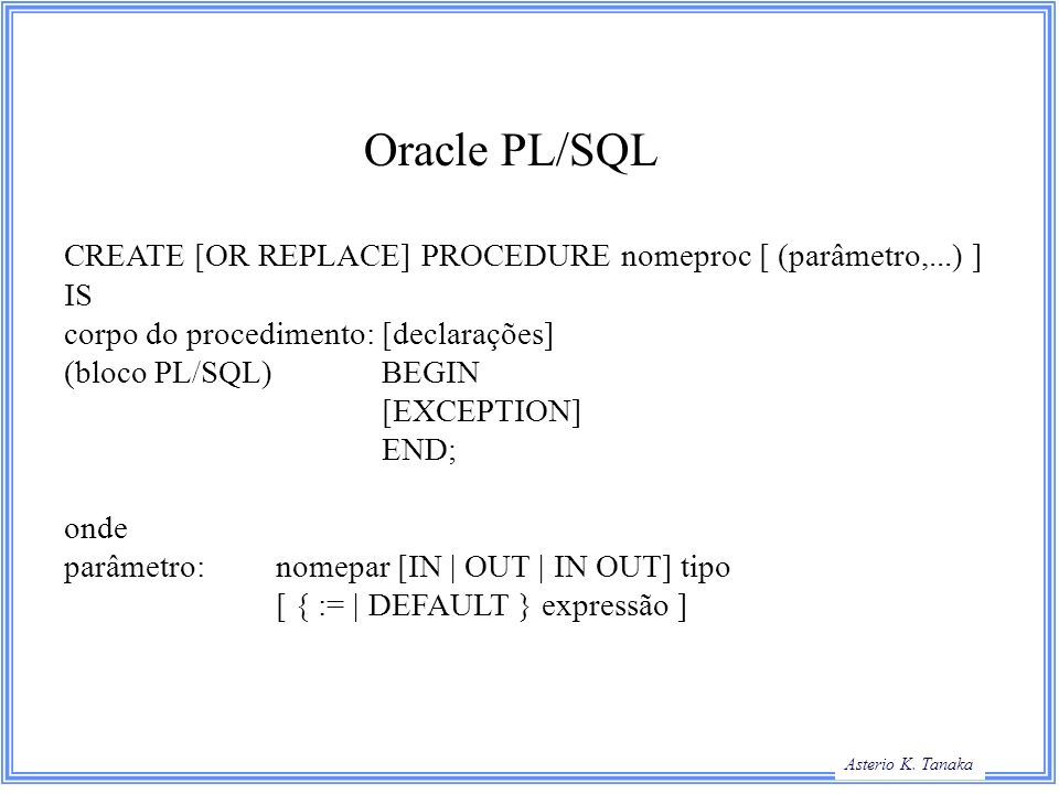 Oracle PL/SQL CREATE [OR REPLACE] PROCEDURE nomeproc [ (parâmetro,...) ] IS. corpo do procedimento: [declarações]